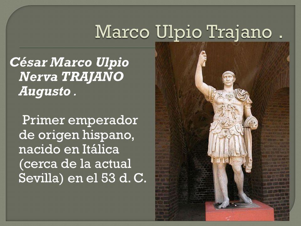 César Marco Ulpio Nerva TRAJANO Augusto. Primer emperador de origen hispano, nacido en Itálica (cerca de la actual Sevilla) en el 53 d. C.