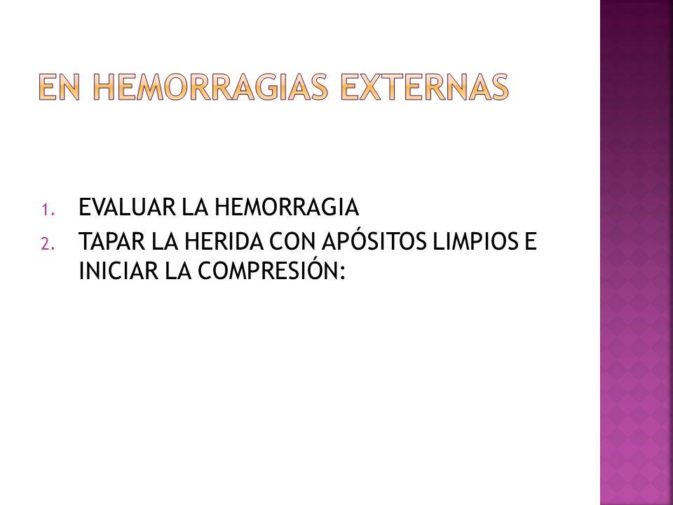 1. EVALUAR LA HEMORRAGIA 2. TAPAR LA HERIDA CON APÓSITOS LIMPIOS E INICIAR LA COMPRESIÓN: