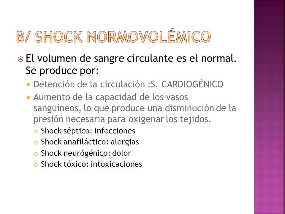 El volumen de sangre circulante es el normal. Se produce por: Detención de la circulación :S. CARDIOGÉNICO Aumento de la capacidad de los vasos sanguí