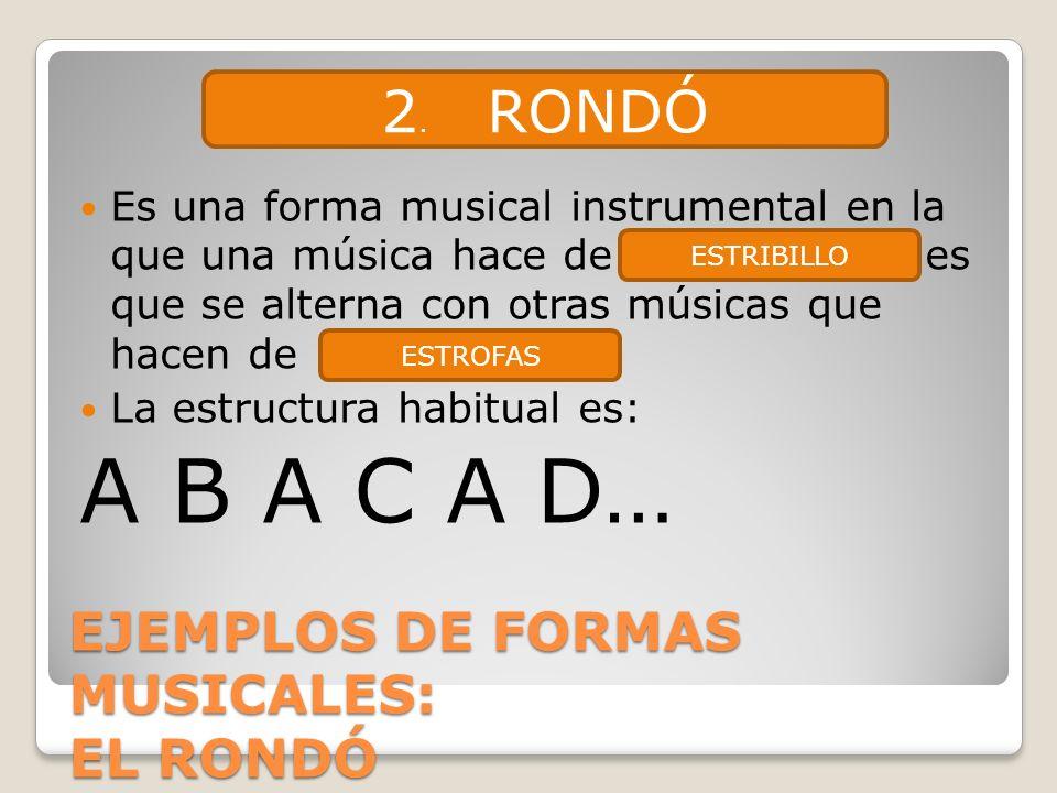EJEMPLOS DE FORMAS MUSICALES: EL RONDÓ Es una forma musical instrumental en la que una música hace de es que se alterna con otras músicas que hacen de