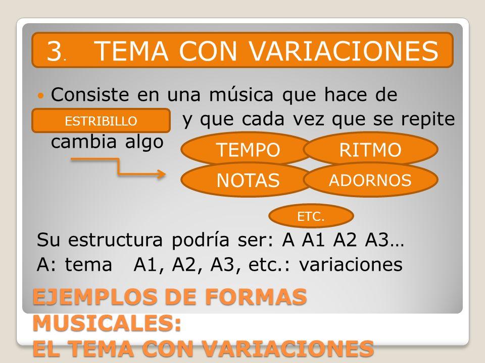 EJEMPLOS DE FORMAS MUSICALES: EL TEMA CON VARIACIONES Consiste en una música que hace de y que cada vez que se repite cambia algo Su estructura podría