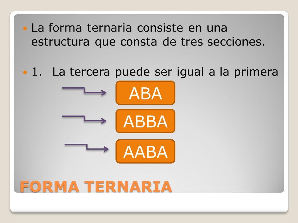 FORMA TERNARIA La forma ternaria consiste en una estructura que consta de tres secciones. 1.La tercera puede ser igual a la primera ABA ABBA AABA