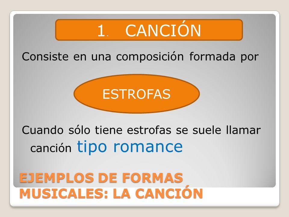 EJEMPLOS DE FORMAS MUSICALES: LA CANCIÓN Consiste en una composición formada por Cuando sólo tiene estrofas se suele llamar canción tipo romance 1. CA