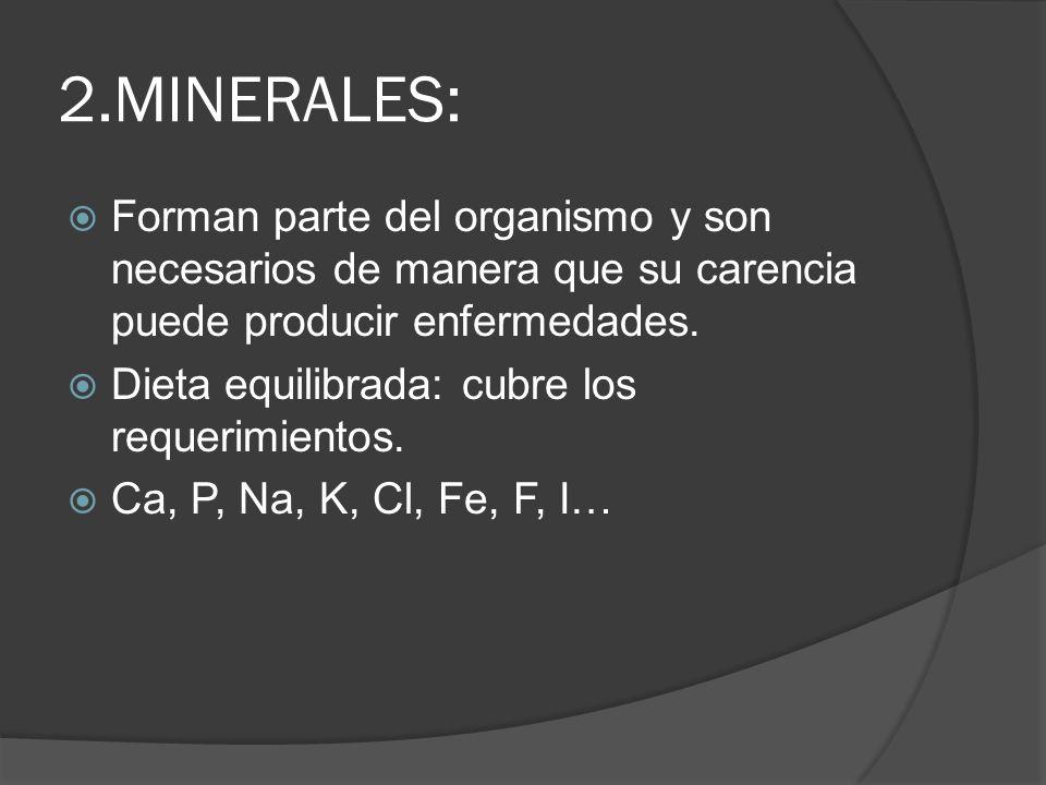 2.MINERALES: Forman parte del organismo y son necesarios de manera que su carencia puede producir enfermedades. Dieta equilibrada: cubre los requerimi