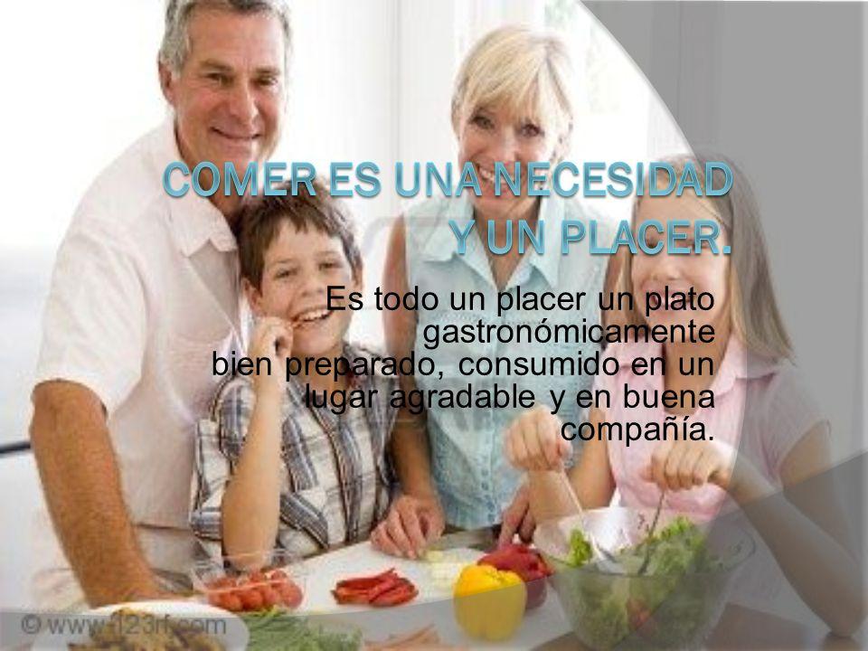 Es todo un placer un plato gastronómicamente bien preparado, consumido en un lugar agradable y en buena compañía.
