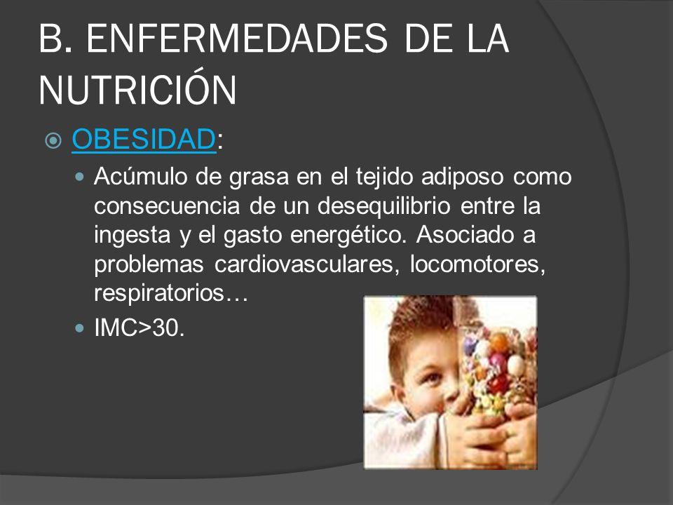 B. ENFERMEDADES DE LA NUTRICIÓN OBESIDAD: Acúmulo de grasa en el tejido adiposo como consecuencia de un desequilibrio entre la ingesta y el gasto ener