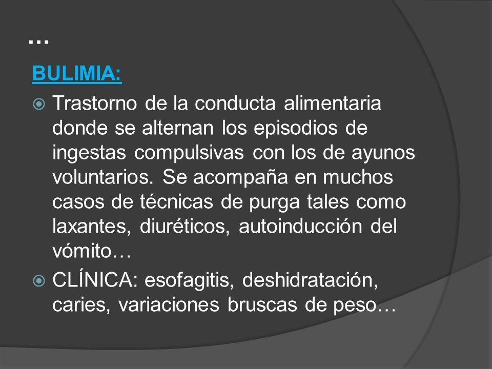 … BULIMIA: Trastorno de la conducta alimentaria donde se alternan los episodios de ingestas compulsivas con los de ayunos voluntarios. Se acompaña en