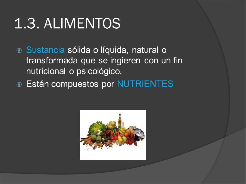 1.3. ALIMENTOS Sustancia sólida o líquida, natural o transformada que se ingieren con un fin nutricional o psicológico. Están compuestos por NUTRIENTE