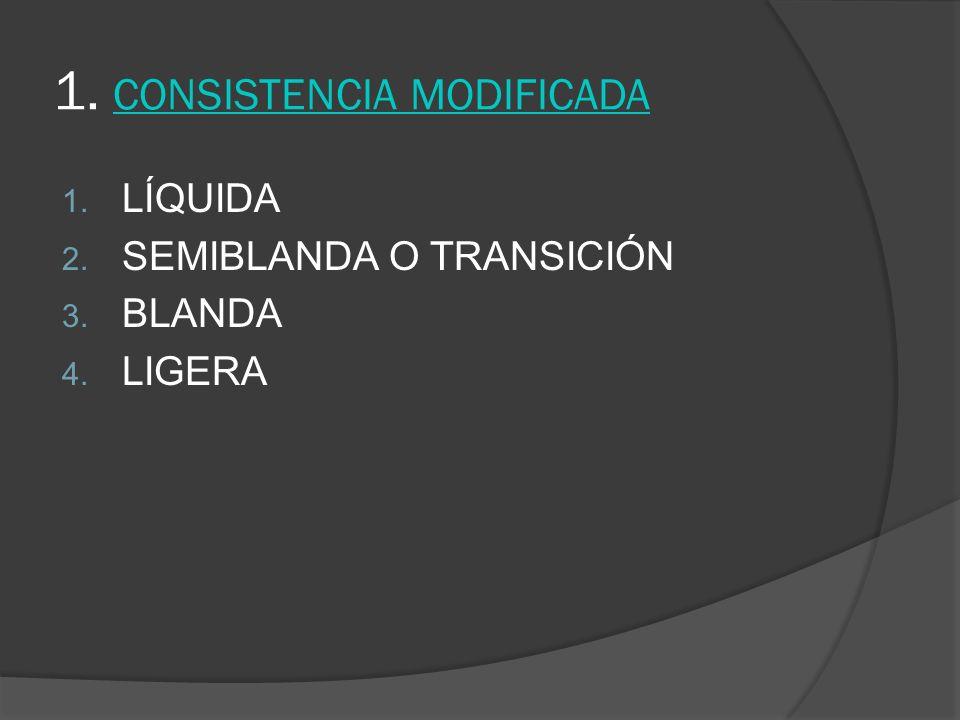 1. CONSISTENCIA MODIFICADA 1. LÍQUIDA 2. SEMIBLANDA O TRANSICIÓN 3. BLANDA 4. LIGERA