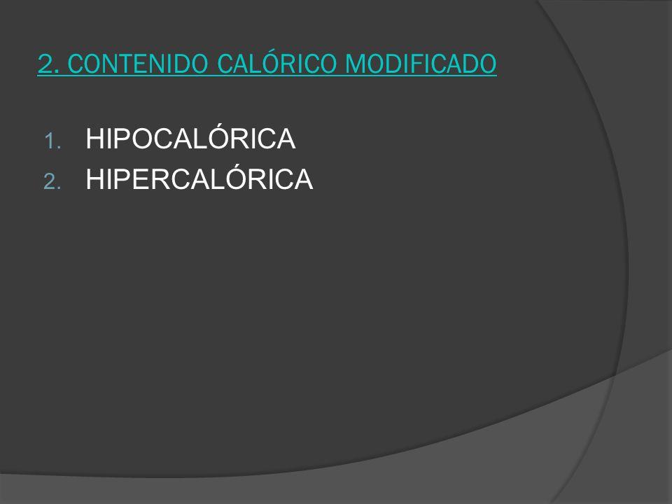 2. CONTENIDO CALÓRICO MODIFICADO 1. HIPOCALÓRICA 2. HIPERCALÓRICA