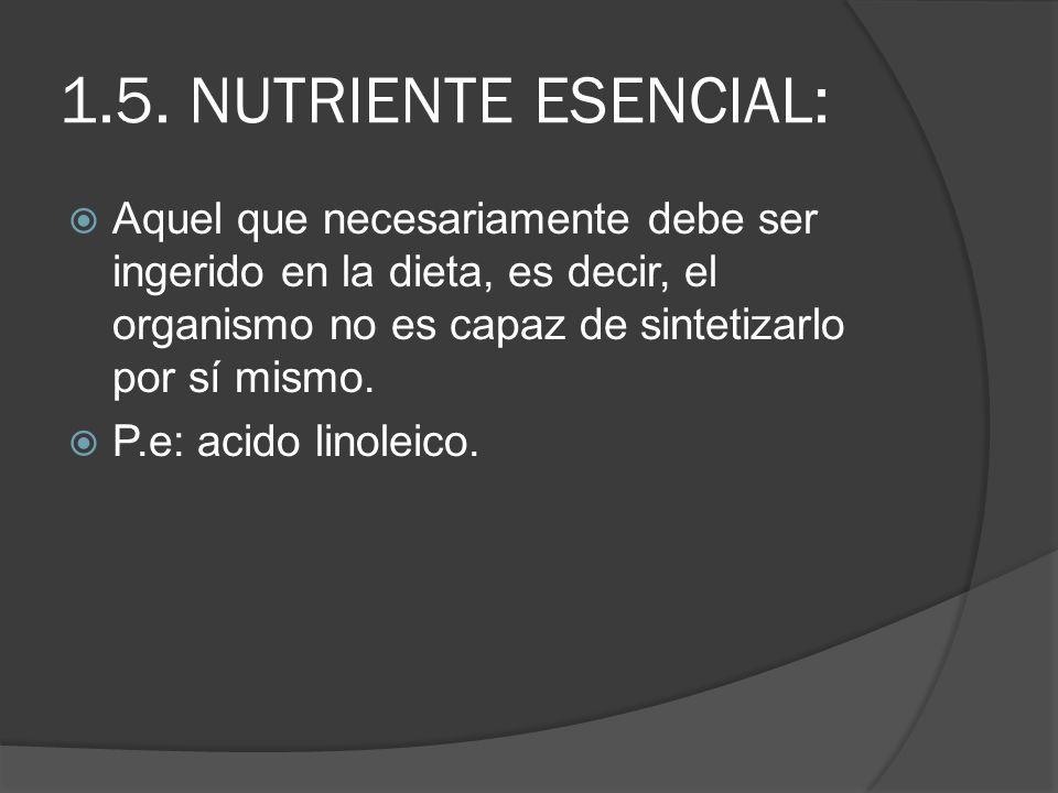 1.5. NUTRIENTE ESENCIAL: Aquel que necesariamente debe ser ingerido en la dieta, es decir, el organismo no es capaz de sintetizarlo por sí mismo. P.e: