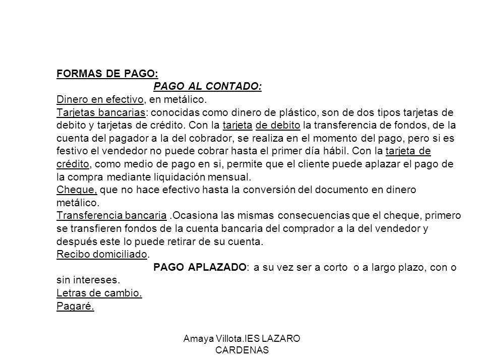 Amaya Villota.IES LAZARO CARDENAS FORMAS DE PAGO: PAGO AL CONTADO: Dinero en efectivo, en metálico. Tarjetas bancarias: conocidas como dinero de plást