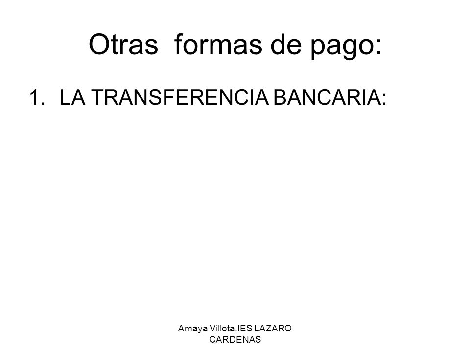Amaya Villota.IES LAZARO CARDENAS Otras formas de pago: 1.LA TRANSFERENCIA BANCARIA: