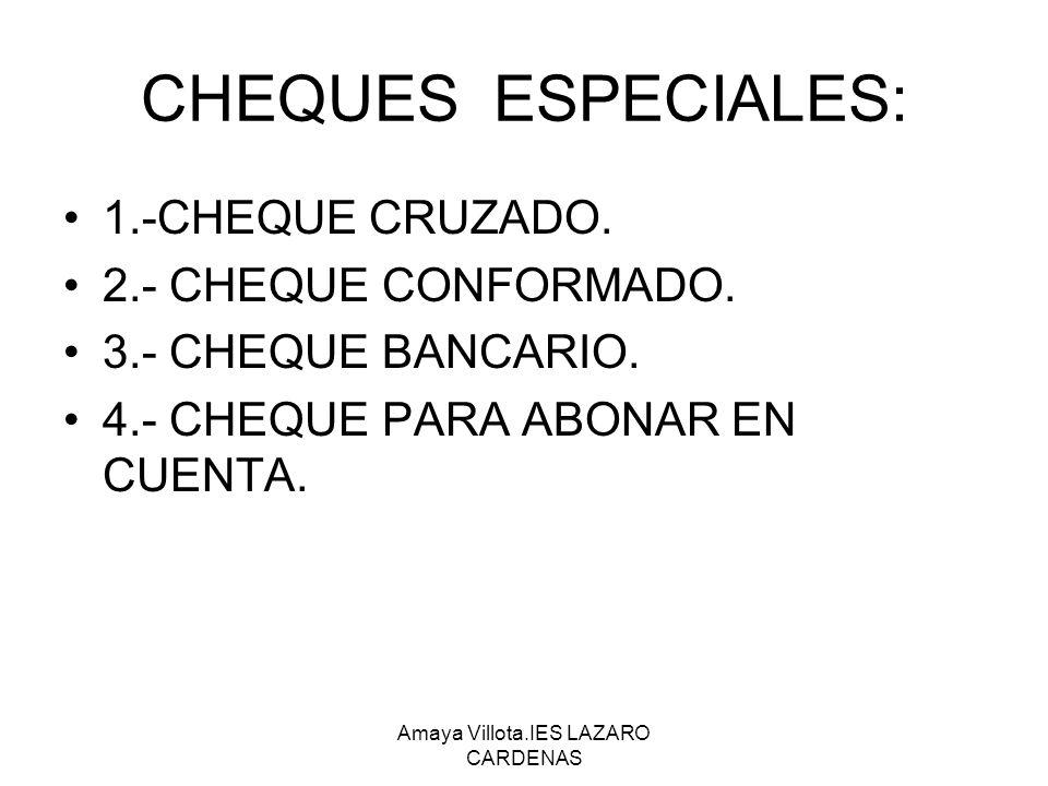 Amaya Villota.IES LAZARO CARDENAS CHEQUES ESPECIALES: 1.-CHEQUE CRUZADO. 2.- CHEQUE CONFORMADO. 3.- CHEQUE BANCARIO. 4.- CHEQUE PARA ABONAR EN CUENTA.