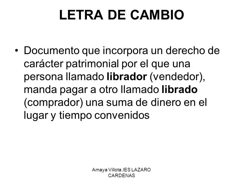 Amaya Villota.IES LAZARO CARDENAS LETRA DE CAMBIO Documento que incorpora un derecho de carácter patrimonial por el que una persona llamado librador (