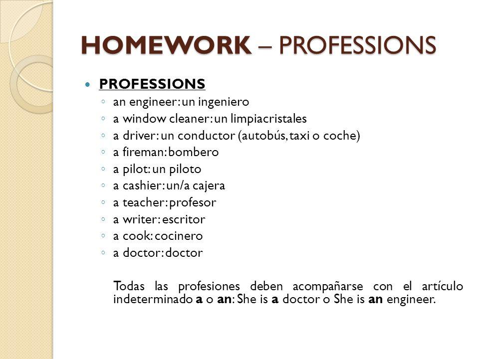 HOMEWORK – PROFESSIONS PROFESSIONS an engineer: un ingeniero a window cleaner: un limpiacristales a driver: un conductor (autobús, taxi o coche) a fir