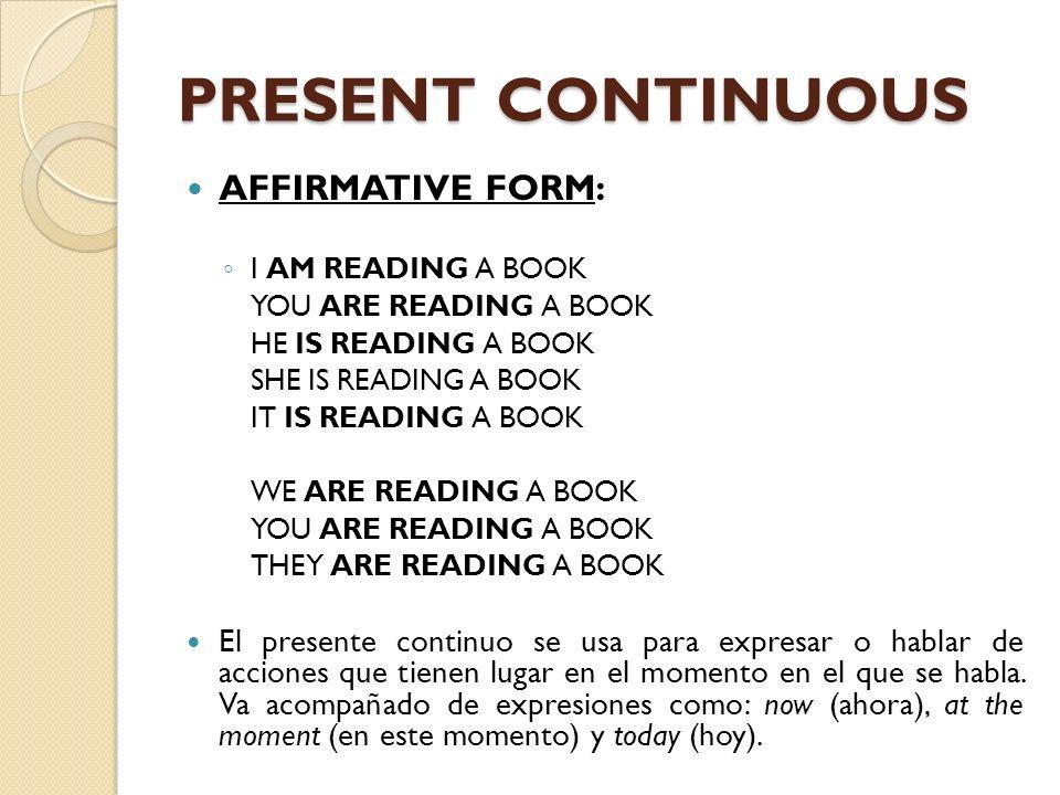 PRESENT CONTINUOUS El presente continuo se forma con la forma apropiada del verbo to be dependiendo de la persona y el verbo terminado en -ing.