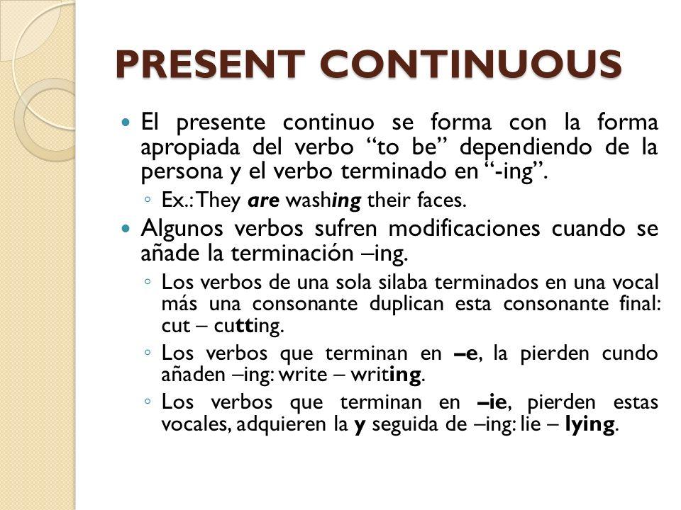 PRESENT CONTINUOUS El presente continuo se forma con la forma apropiada del verbo to be dependiendo de la persona y el verbo terminado en -ing. Ex.: T