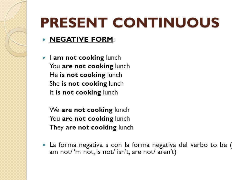 PRESENT CONTINUOUS NEGATIVE FORM: I am not cooking lunch You are not cooking lunch He is not cooking lunch She is not cooking lunch It is not cooking