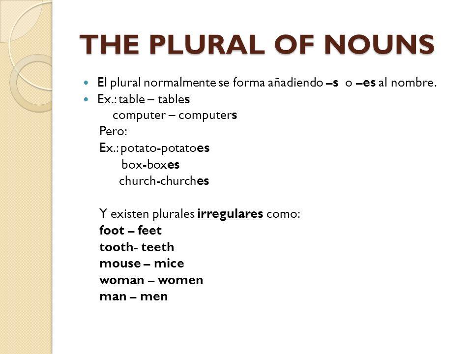 THE PLURAL OF NOUNS El plural normalmente se forma añadiendo –s o –es al nombre. Ex.: table – tables computer – computers Pero: Ex.: potato-potatoes b