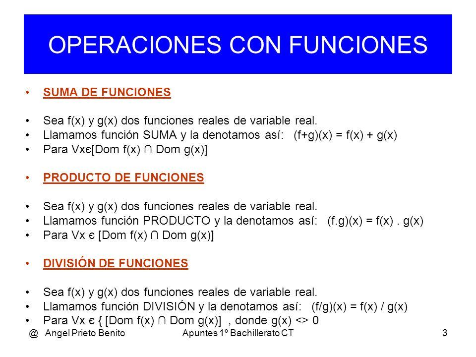 @ Angel Prieto BenitoApuntes 1º Bachillerato CT3 OPERACIONES CON FUNCIONES SUMA DE FUNCIONES Sea f(x) y g(x) dos funciones reales de variable real.