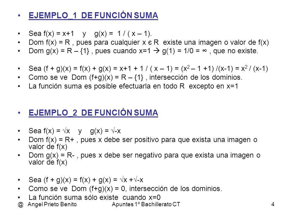@ Angel Prieto BenitoApuntes 1º Bachillerato CT4 EJEMPLO_1 DE FUNCIÓN SUMA Sea f(x) = x+1 y g(x) = 1 / ( x – 1).