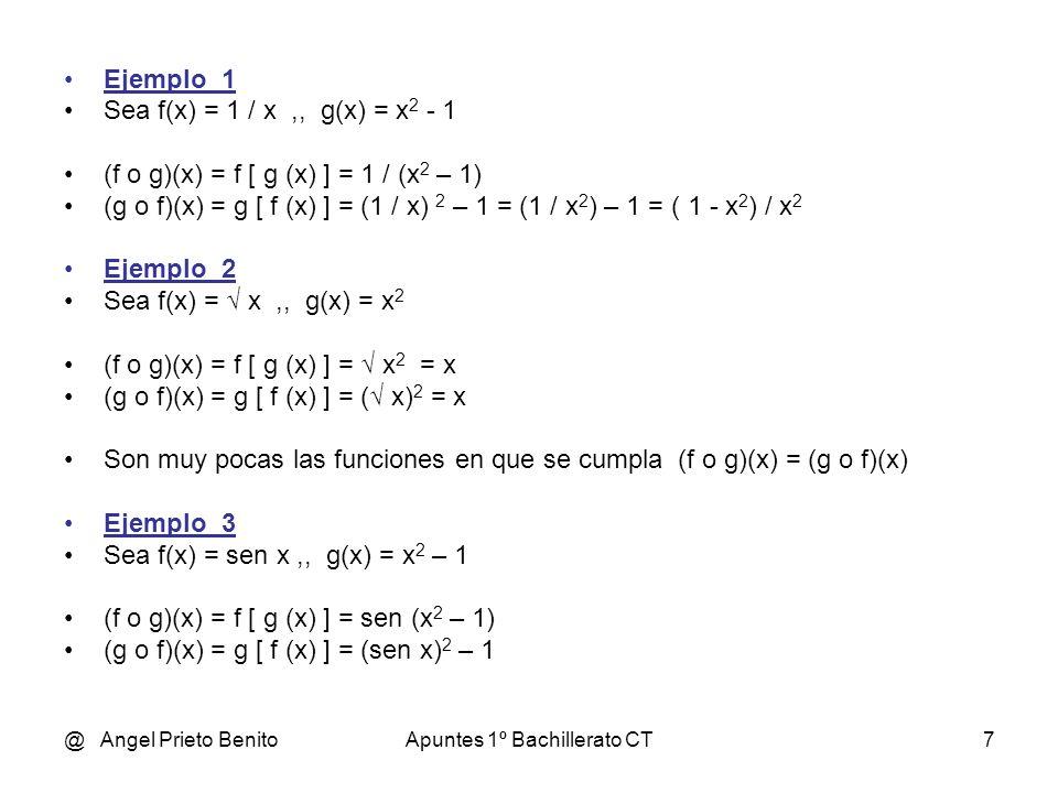 @ Angel Prieto BenitoApuntes 1º Bachillerato CT7 Ejemplo_1 Sea f(x) = 1 / x,, g(x) = x 2 - 1 (f o g)(x) = f [ g (x) ] = 1 / (x 2 – 1) (g o f)(x) = g [ f (x) ] = (1 / x) 2 – 1 = (1 / x 2 ) – 1 = ( 1 - x 2 ) / x 2 Ejemplo_2 Sea f(x) = x,, g(x) = x 2 (f o g)(x) = f [ g (x) ] = x 2 = x (g o f)(x) = g [ f (x) ] = ( x) 2 = x Son muy pocas las funciones en que se cumpla (f o g)(x) = (g o f)(x) Ejemplo_3 Sea f(x) = sen x,, g(x) = x 2 – 1 (f o g)(x) = f [ g (x) ] = sen (x 2 – 1) (g o f)(x) = g [ f (x) ] = (sen x) 2 – 1