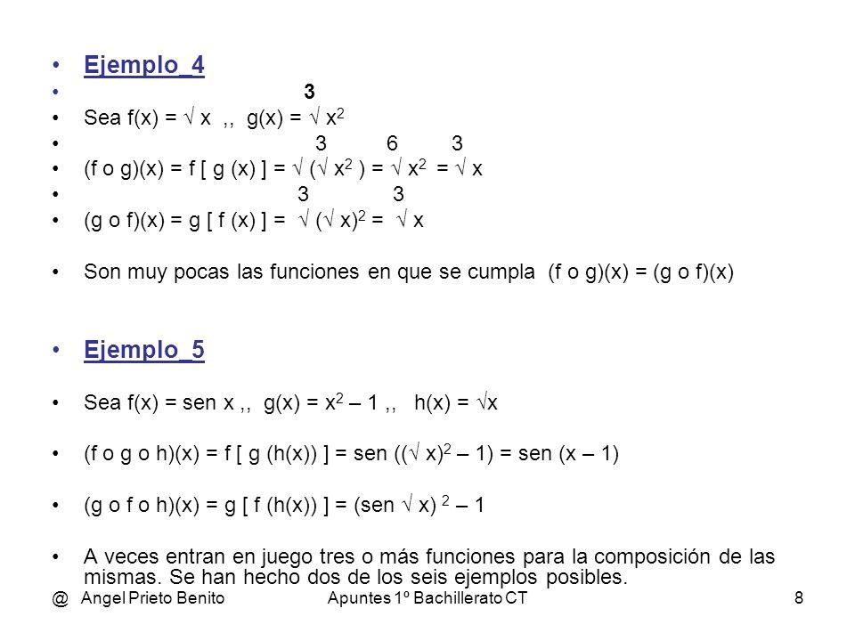 @ Angel Prieto BenitoApuntes 1º Bachillerato CT8 Ejemplo_4 3 Sea f(x) = x,, g(x) = x 2 3 6 3 (f o g)(x) = f [ g (x) ] = ( x 2 ) = x 2 = x 3 3 (g o f)(x) = g [ f (x) ] = ( x) 2 = x Son muy pocas las funciones en que se cumpla (f o g)(x) = (g o f)(x) Ejemplo_5 Sea f(x) = sen x,, g(x) = x 2 – 1,, h(x) = x (f o g o h)(x) = f [ g (h(x)) ] = sen (( x) 2 – 1) = sen (x – 1) (g o f o h)(x) = g [ f (h(x)) ] = (sen x) 2 – 1 A veces entran en juego tres o más funciones para la composición de las mismas.
