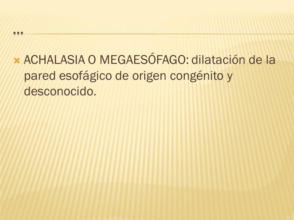 ACHALASIA O MEGAESÓFAGO: dilatación de la pared esofágico de origen congénito y desconocido.