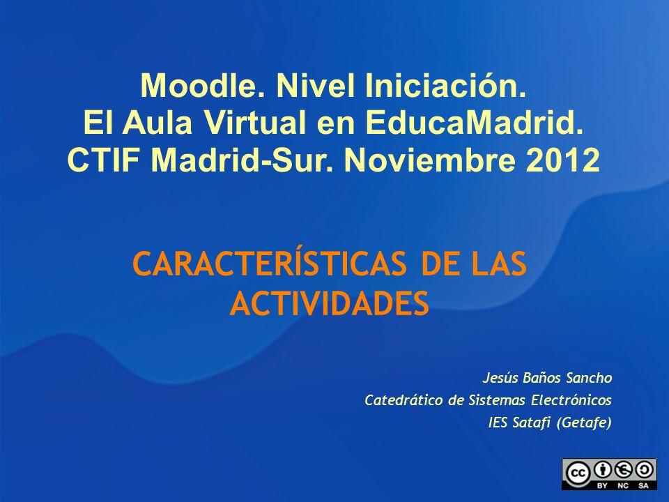 Moodle. Nivel Iniciación. El Aula Virtual en EducaMadrid. CTIF Madrid-Sur. Noviembre 2012 Jesús Baños Sancho Catedrático de Sistemas Electrónicos IES