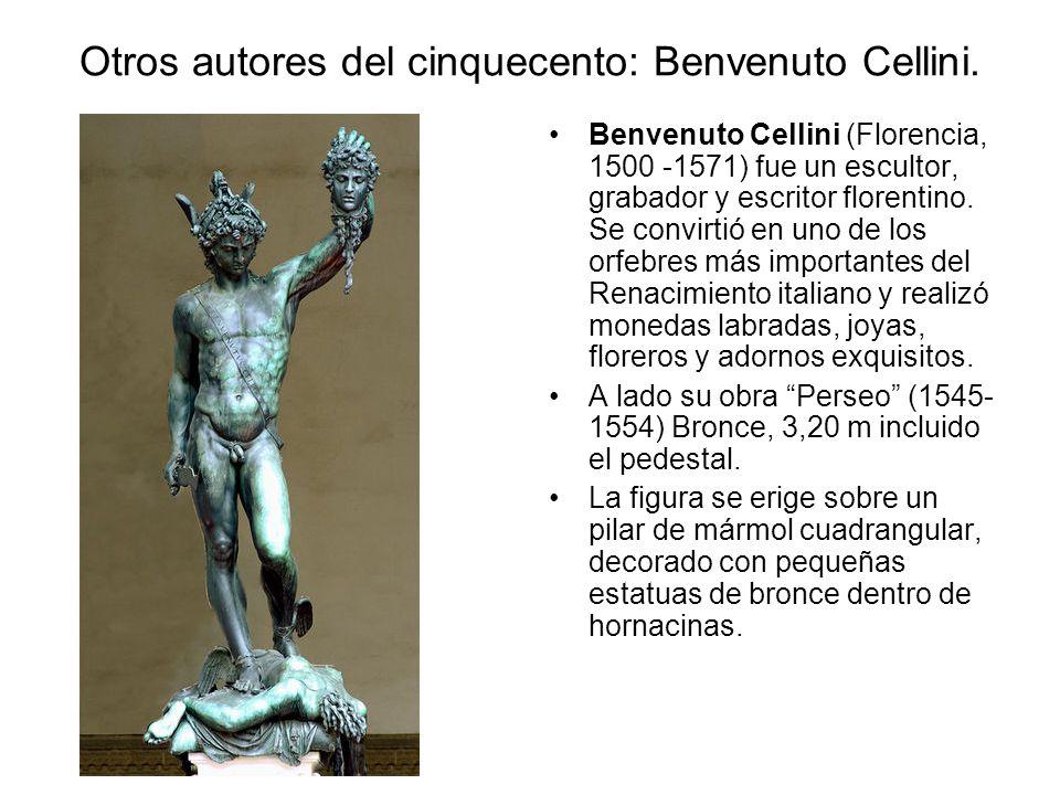 Otros autores del cinquecento: Benvenuto Cellini. Benvenuto Cellini (Florencia, 1500 -1571) fue un escultor, grabador y escritor florentino. Se convir