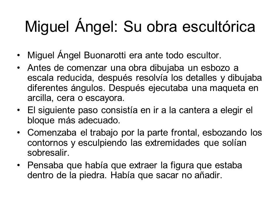 Miguel Ángel: Su obra escultórica Miguel Ángel Buonarotti era ante todo escultor. Antes de comenzar una obra dibujaba un esbozo a escala reducida, des