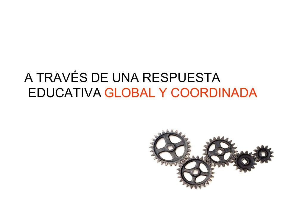 A TRAVÉS DE UNA RESPUESTA EDUCATIVA GLOBAL Y COORDINADA