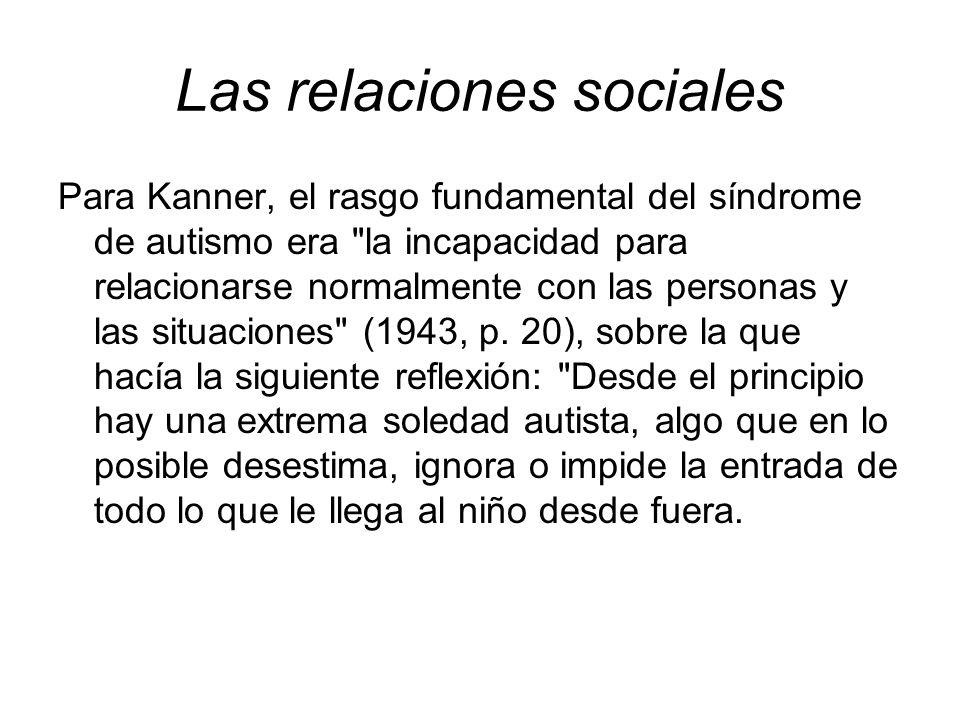 Las relaciones sociales Para Kanner, el rasgo fundamental del síndrome de autismo era