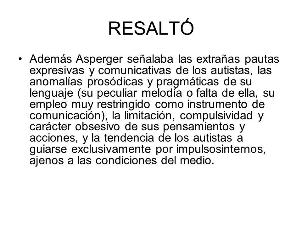 RESALTÓ Además Asperger señalaba las extrañas pautas expresivas y comunicativas de los autistas, las anomalías prosódicas y pragmáticas de su lenguaje