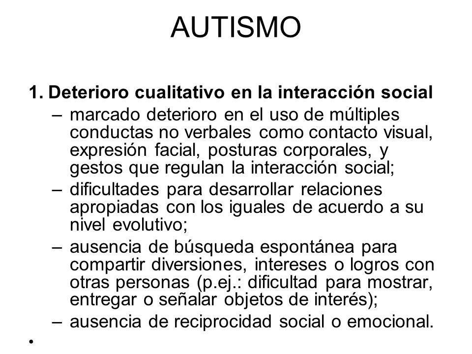 AUTISMO 1.Deterioro cualitativo en la interacción social –marcado deterioro en el uso de múltiples conductas no verbales como contacto visual, expresi