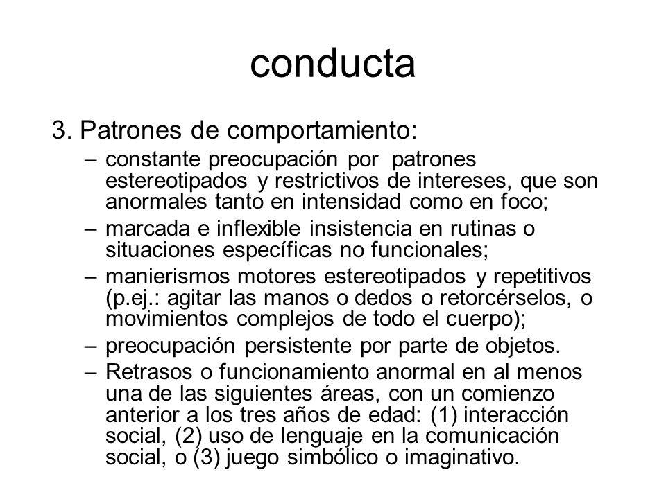 conducta 3. Patrones de comportamiento: –constante preocupación por patrones estereotipados y restrictivos de intereses, que son anormales tanto en in