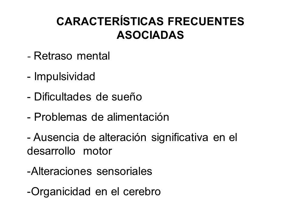 CARACTERÍSTICAS FRECUENTES ASOCIADAS - Retraso mental - Impulsividad - Dificultades de sueño - Problemas de alimentación - Ausencia de alteración sign