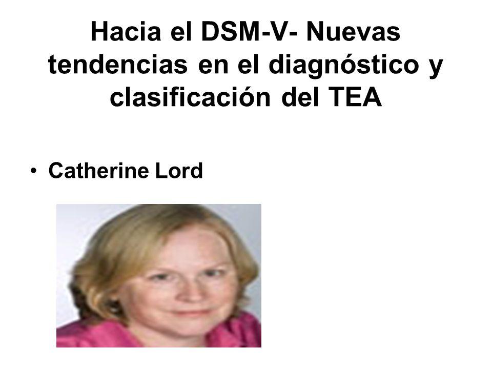Hacia el DSM-V- Nuevas tendencias en el diagnóstico y clasificación del TEA Catherine Lord