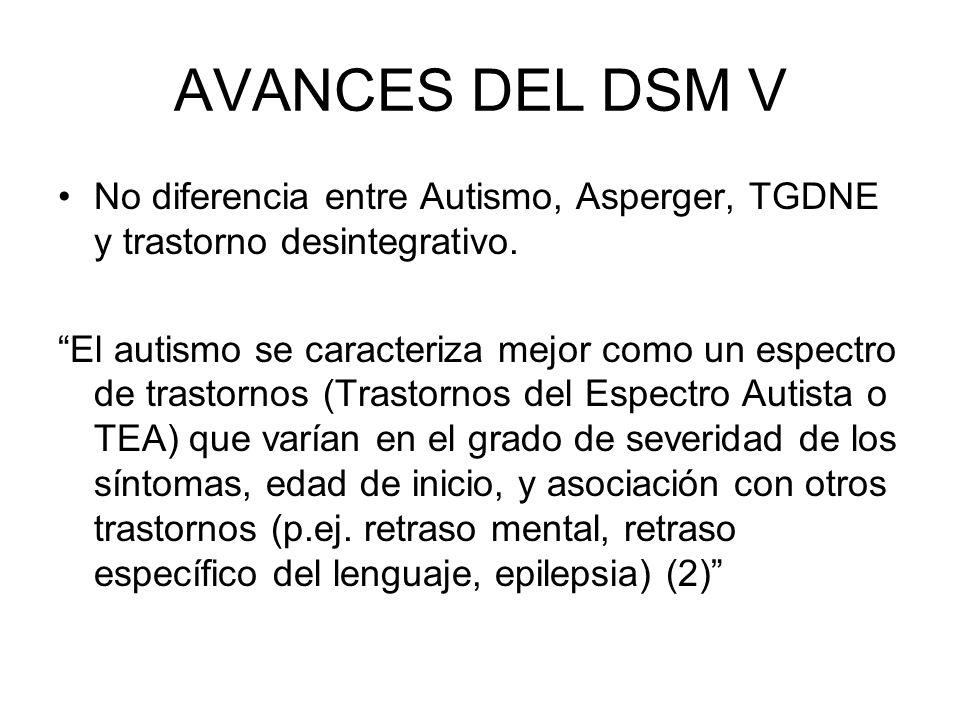 AVANCES DEL DSM V No diferencia entre Autismo, Asperger, TGDNE y trastorno desintegrativo. El autismo se caracteriza mejor como un espectro de trastor