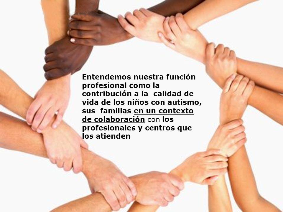 Entendemos nuestra función profesional como la contribución a la calidad de vida de los niños con autismo, sus familias en un contexto de colaboración