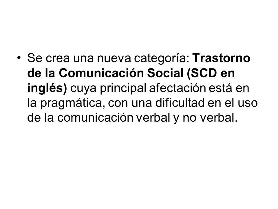 Se crea una nueva categoría: Trastorno de la Comunicación Social (SCD en inglés) cuya principal afectación está en la pragmática, con una dificultad e