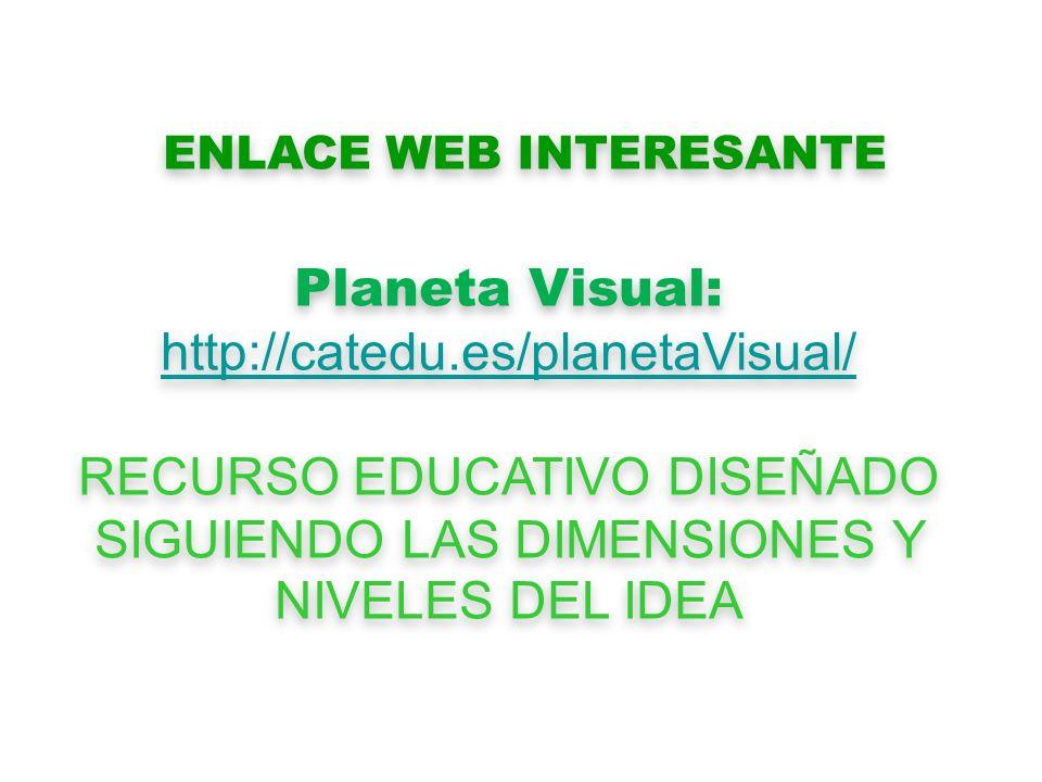 ENLACE WEB INTERESANTE Planeta Visual: http://catedu.es/planetaVisual/ RECURSO EDUCATIVO DISEÑADO SIGUIENDO LAS DIMENSIONES Y NIVELES DEL IDEA Planeta