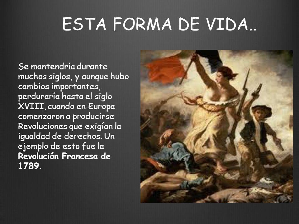 ESTA FORMA DE VIDA.. Se mantendría durante muchos siglos, y aunque hubo cambios importantes, perduraría hasta el siglo XVIII, cuando en Europa comenza