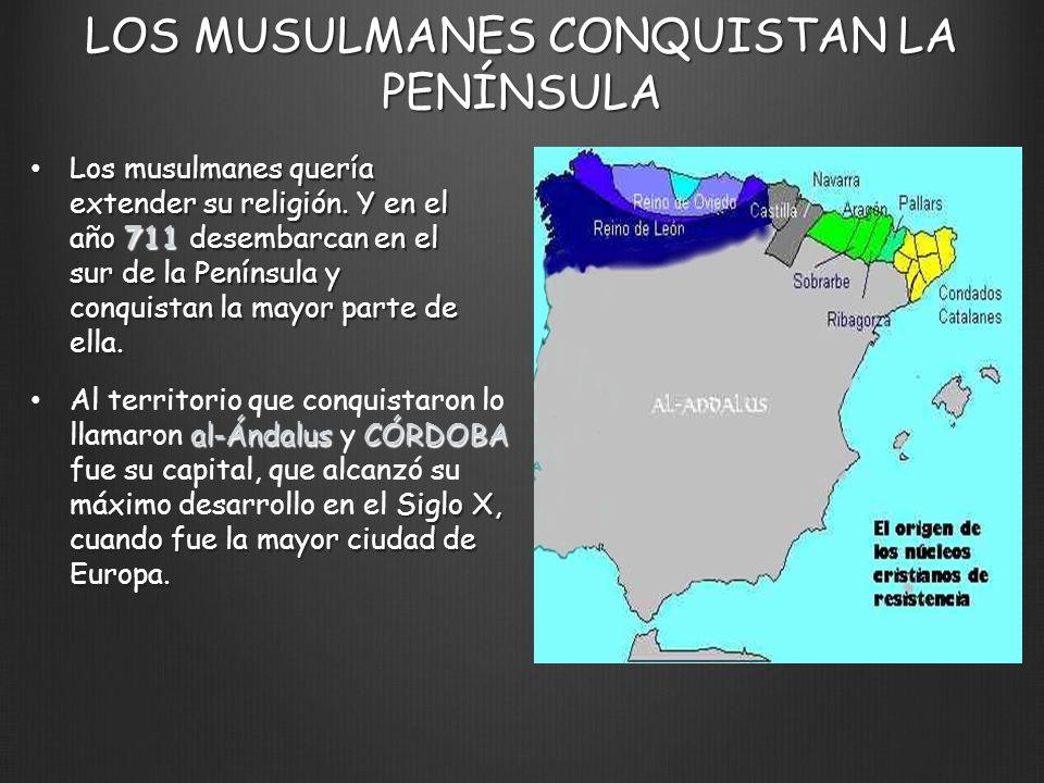 LOS MUSULMANES CONQUISTAN LA PENÍNSULA Los musulmanes quería extender su religión. Y en el año 711 desembarcan en el sur de la Península y conquistan