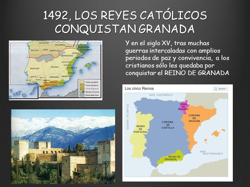 1492, LOS REYES CATÓLICOS CONQUISTAN GRANADA Y en el siglo XV, tras muchas guerras intercaladas con amplios periodos de paz y convivencia, a los crist