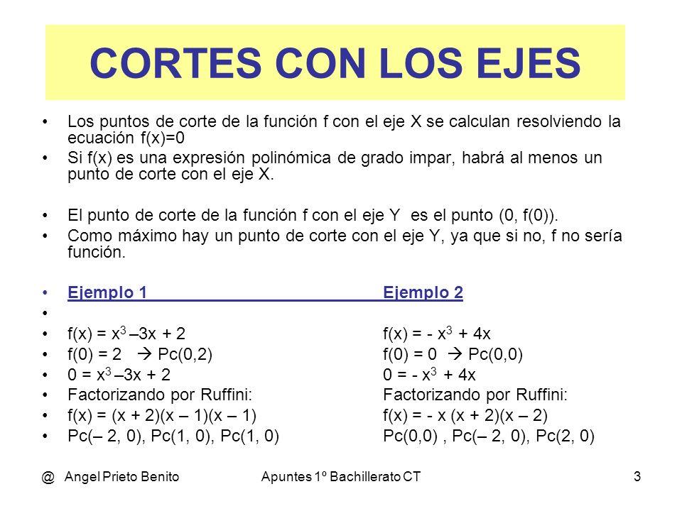 @ Angel Prieto BenitoApuntes 1º Bachillerato CT3 Los puntos de corte de la función f con el eje X se calculan resolviendo la ecuación f(x)=0 Si f(x) es una expresión polinómica de grado impar, habrá al menos un punto de corte con el eje X.