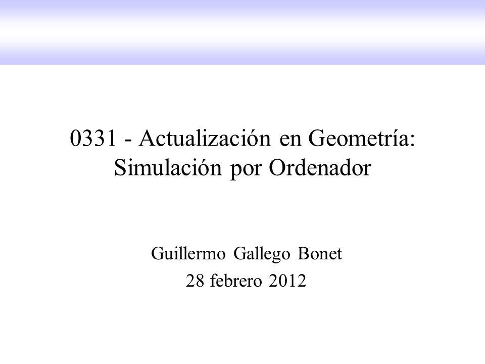0331 - Actualización en Geometría: Simulación por Ordenador Guillermo Gallego Bonet 28 febrero 2012