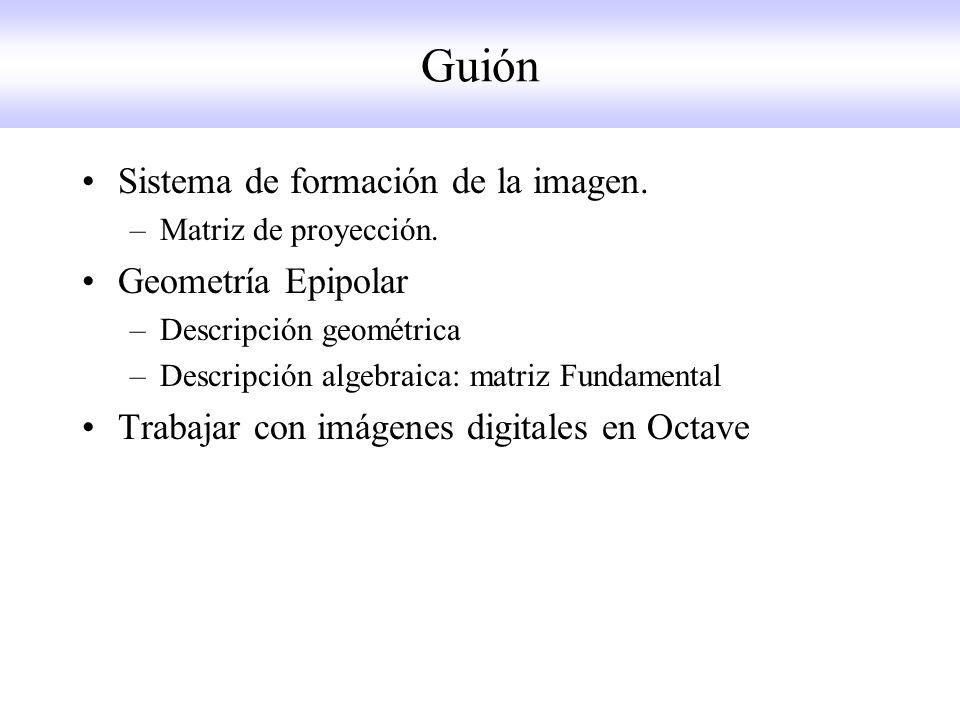 Guión Sistema de formación de la imagen. –Matriz de proyección. Geometría Epipolar –Descripción geométrica –Descripción algebraica: matriz Fundamental