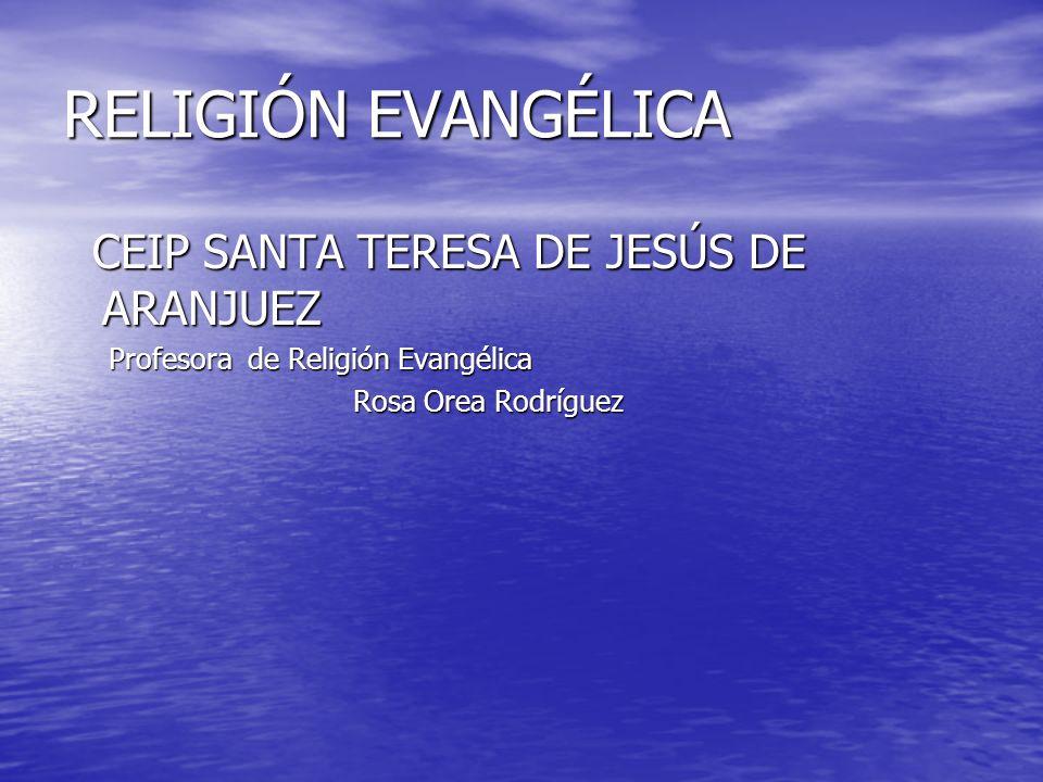 RELIGIÓN EVANGÉLICA CEIP SANTA TERESA DE JESÚS DE ARANJUEZ CEIP SANTA TERESA DE JESÚS DE ARANJUEZ Profesora de Religión Evangélica Profesora de Religi